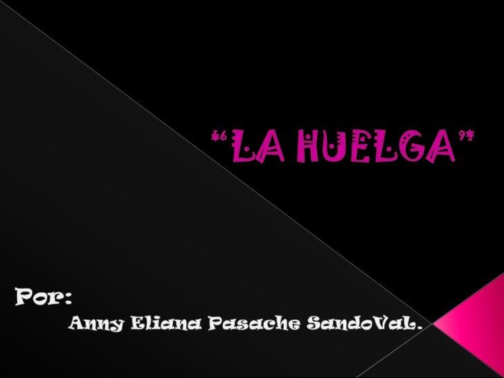 """""""LA HUELGA""""<br />Por:<br />Anny Eliana Pasache SandoVaL.<br />"""