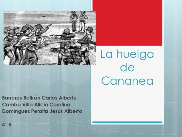 La huelga de Cananea Barreras Beltrán Carlos Alberto Camba Villa Alicia Carolina Domínguez Peralta Jesús Alberto 4° B