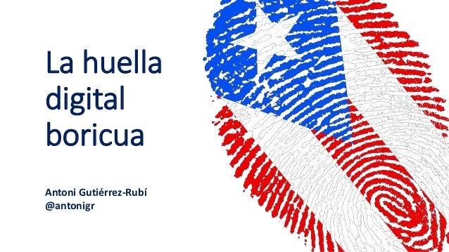 La huella digital boricua Antoni Gutiérrez-Rubí @antonigr