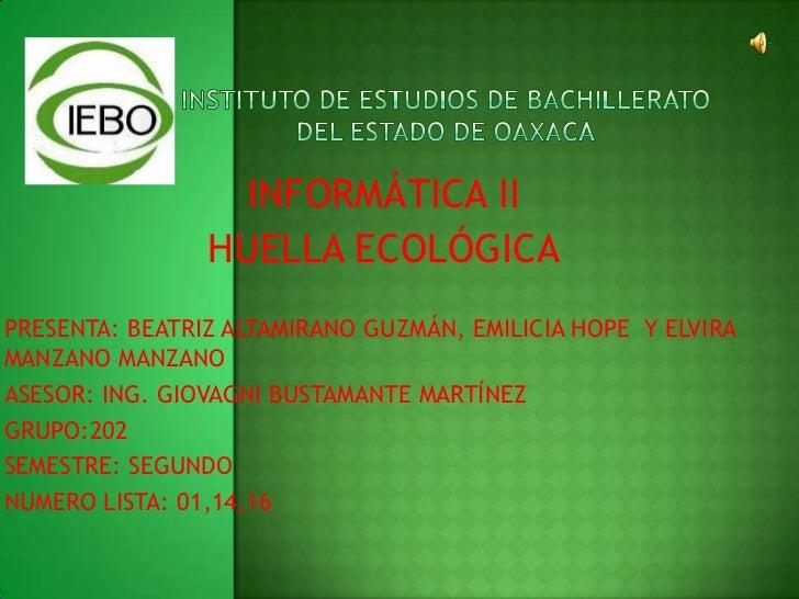 INSTITUTO DE ESTUDIOS DE BACHILLERATO DEL ESTADO DE OAXACA<br />INFORMÁTICA II<br />HUELLA ECOLÓGICA<br />PRESENTA: BEATRI...