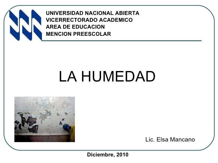 <ul><li>LA HUMEDAD </li></ul>UNIVERSIDAD NACIONAL ABIERTA VICERRECTORADO ACADEMICO AREA DE EDUCACION MENCION PREESCOLAR Li...