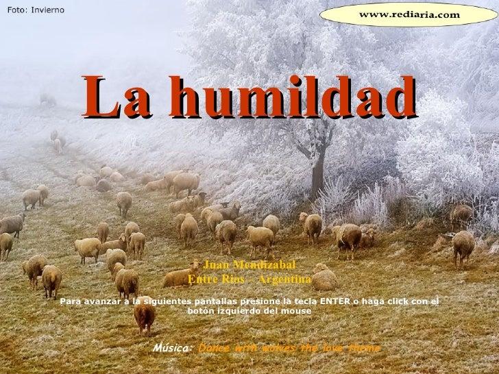 La humildad Juan Mendizabal Entre Rios – Argentina Para avanzar a la siguientes pantallas presione la tecla ENTER o haga c...
