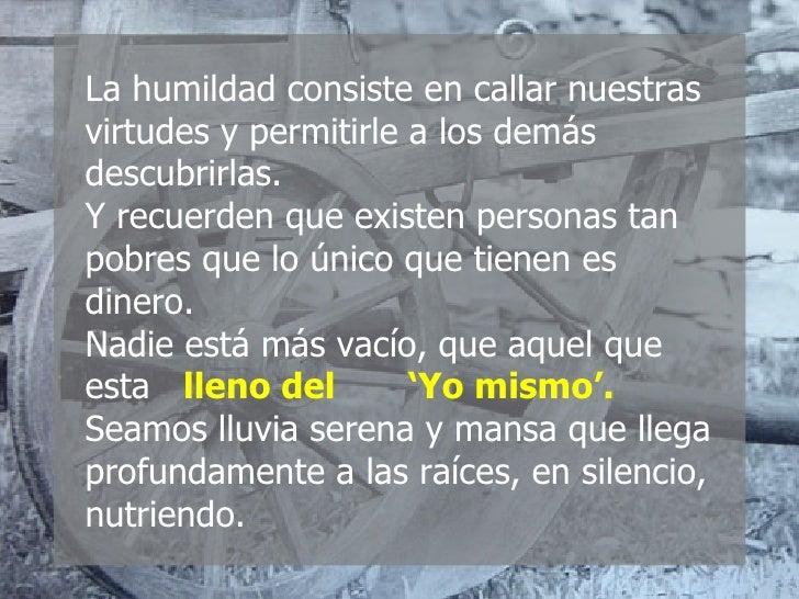 La humildad consiste en callar nuestras virtudes y permitirle a los demás descubrirlas. Y recuerden que existen personas t...