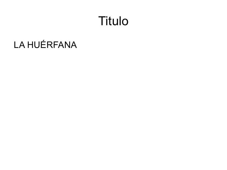 Titulo <ul><li>LA HUÉRFANA </li></ul>