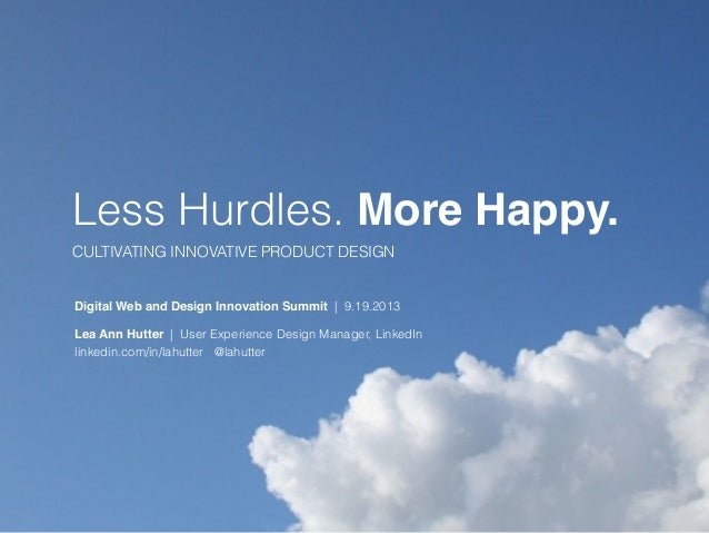 Less Hurdles. More Happy. CULTIVATING INNOVATIVE PRODUCT DESIGN Digital Web and Design Innovation Summit | 9.19.2013 Lea A...