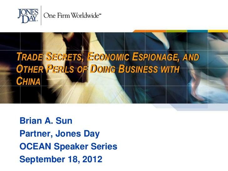 TRADE SECRETS, ECONOMIC ESPIONAGE, ANDOTHER PERILS OF DOING BUSINESS WITHCHINABrian A. SunPartner, Jones DayOCEAN Speaker ...