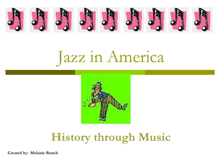 Jazz in America History through Music Created by:  Melanie Bunch