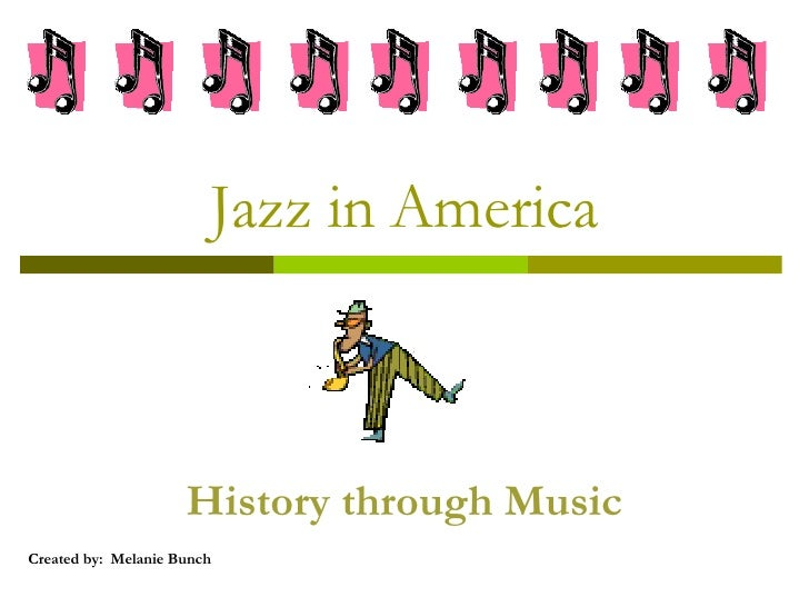 Jazz in America History through Music Created by:  Melanie Bunch