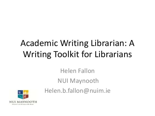 Academic Writing Librarian: A Writing Toolkit for Librarians Helen Fallon NUI Maynooth Helen.b.fallon@nuim.ie