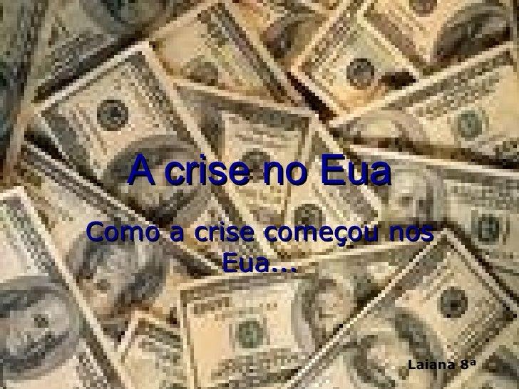 A crise no Eua Como a crise começou nos Eua... Laiana 8ª