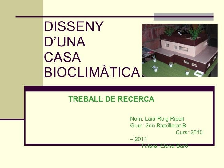 DISSENY  D'UNA  CASA BIOCLIMÀTICA TREBALL DE RECERCA Nom: Laia Roig Ripoll Grup: 2on Batxillerat B  Curs: 2010 – 2011  Tut...