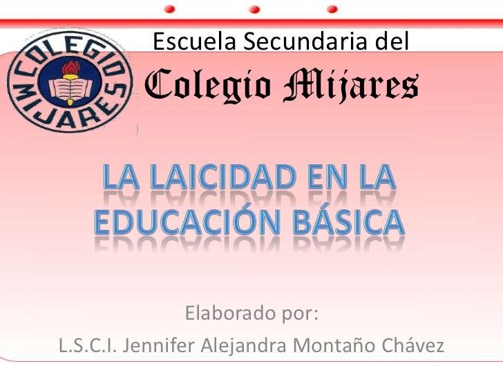 Escuela Secundaria delColegio Mijares<br />La laicidad en la<br />educación básica<br />Elaborado por: <br />L.S.C.I. Jenn...