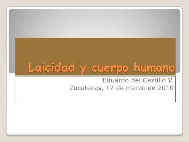 Laicidad y cuerpo humano                Eduardo del Castillo V.      Zacatecas, 17 de marzo de 2010