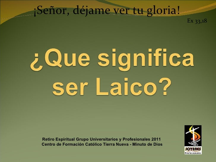 ¡Señor, déjame ver tu gloria! Ex 33,18 Retiro Espiritual Grupo Universitarios y Profesionales 2011  Centro de Formación Ca...