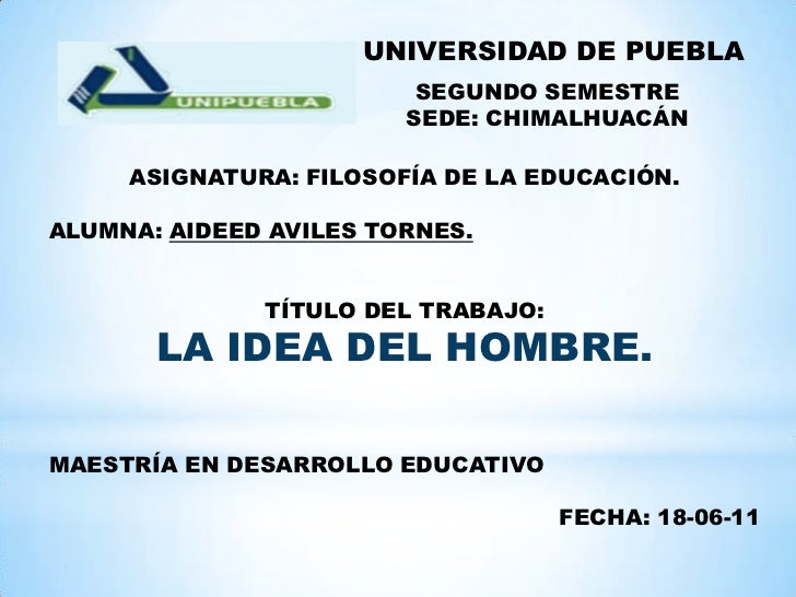 UNIVERSIDAD DE PUEBLA<br />SEGUNDO SEMESTRE<br />SEDE: CHIMALHUACÁN<br />ASIGNATURA: FILOSOFÍA DE LA EDUCACIÓN.<br />ALUMN...