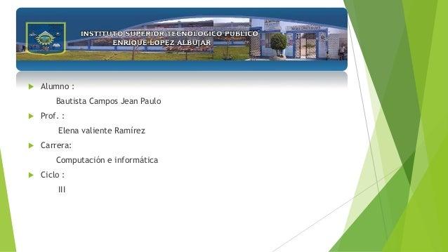  Alumno : Bautista Campos Jean Paulo  Prof. : Elena valiente Ramírez  Carrera: Computación e informática  Ciclo : III