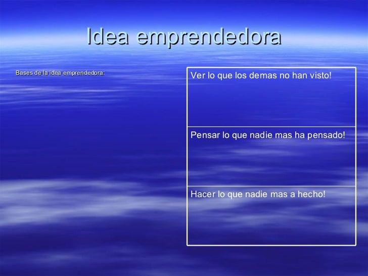 Idea emprendedora <ul><li>Bases de la idea emprendedora:  </li></ul>Hacer lo que nadie mas a hecho! Pensar lo que nadie ma...
