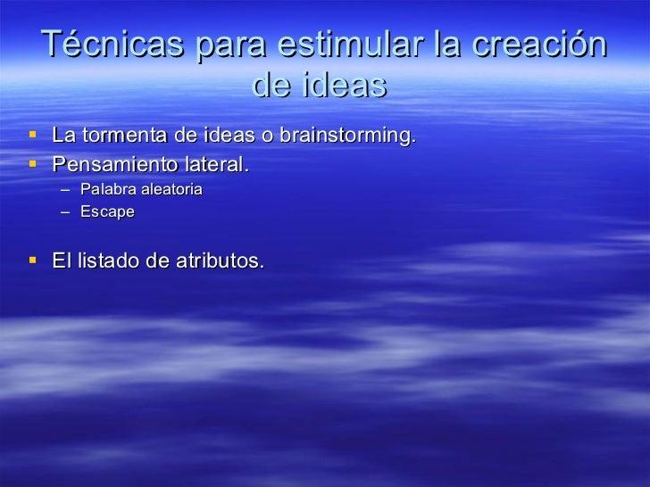 Técnicas para estimular la creación de ideas  <ul><li>La tormenta de ideas o brainstorming. </li></ul><ul><li>Pensamiento ...