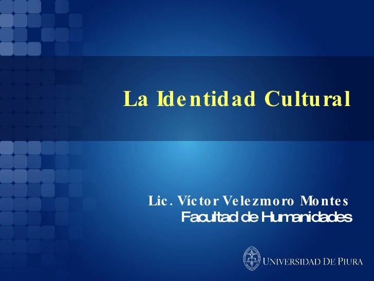 La Identidad Cultural Lic. Víctor Velezmoro Montes Facultad de Humanidades