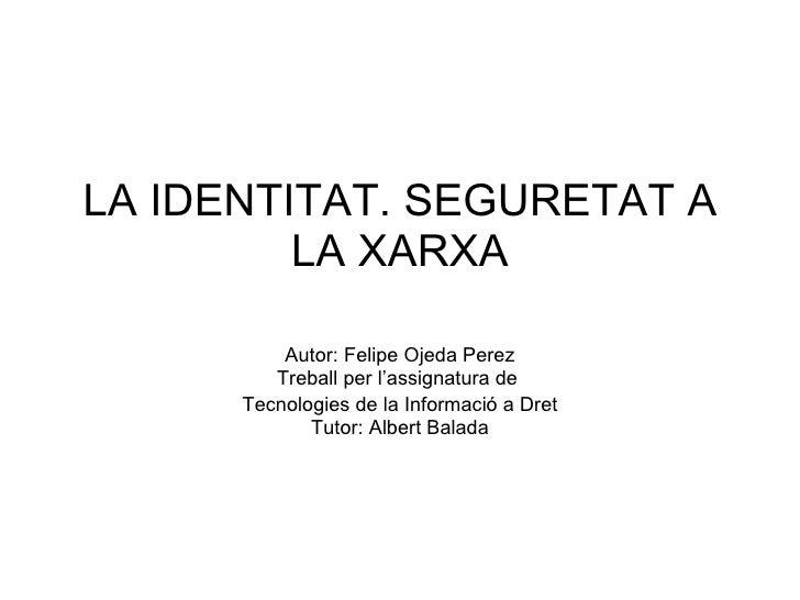 LA IDENTITAT. SEGURETAT A LA XARXA Autor: Felipe Ojeda Perez Treball per l'assignatura de  Tecnologies de la Informació a ...