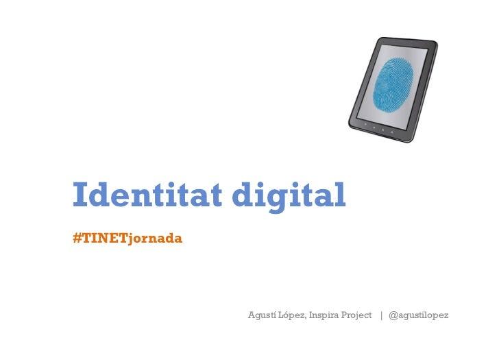 Identitat digital#TINETjornada                Agustí López, Inspira Project | @agustilopez