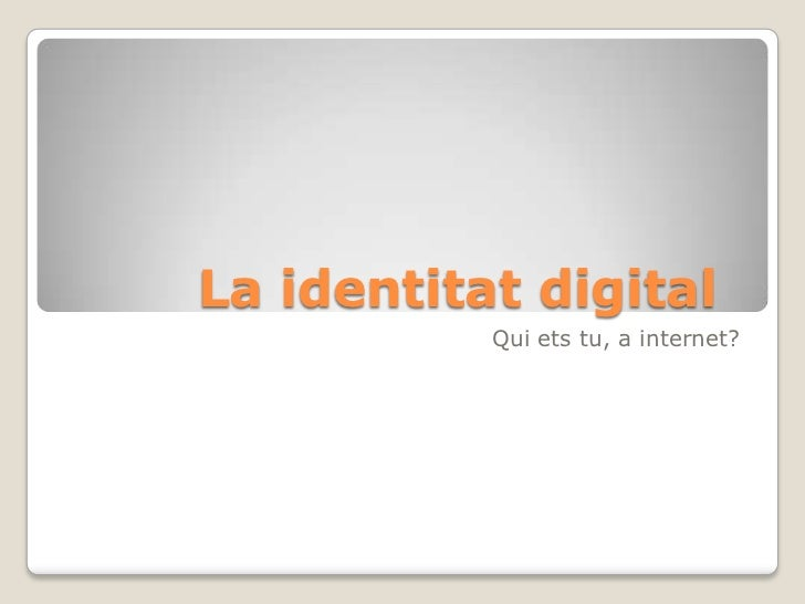 La identitat digital	<br />Quiets tu, a internet?<br />
