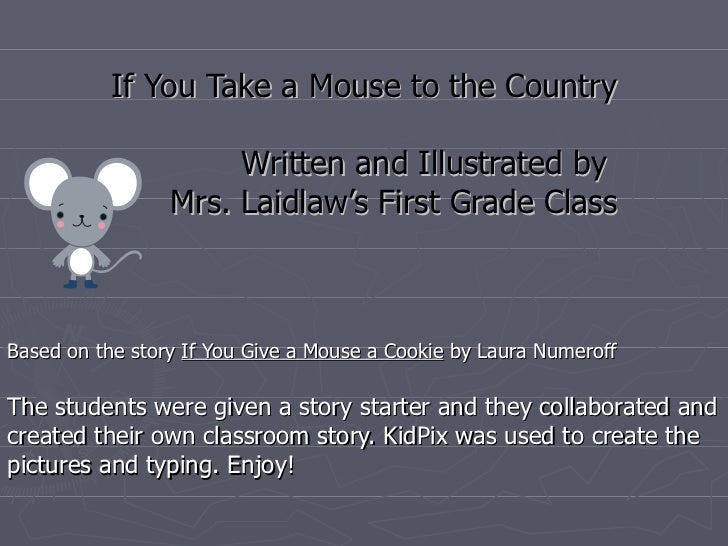 If You Take a Mouse to the Country Written and Illustrated by  Mrs. Laidlaw's First Grade Class Based on the story  If You...