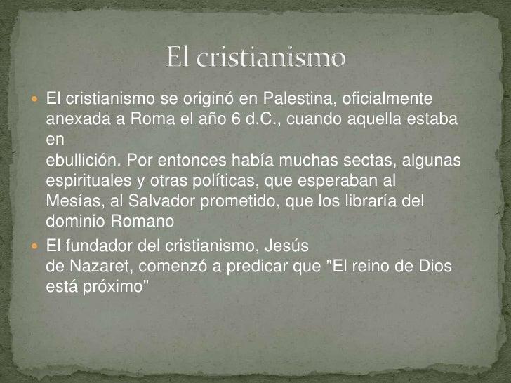 El cristianismo se originó en Palestina, oficialmenteanexada a Roma el año 6 d.C., cuando aquella estaba enebullición. Por...