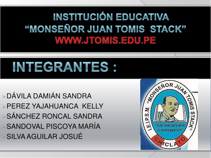 "INSTITUCIÓN EDUCATIVA<br />""Monseñor Juan tomis  stack""<br />www.jtomis.edu.pe<br />   INTEGRANTES :<br /><ul><li>DÁVILA D..."