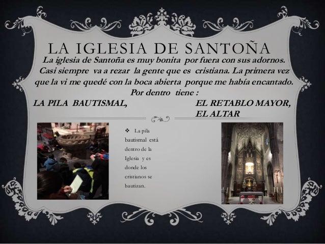 LA IGLESIA DE SANTOÑA La iglesia de Santoña es muy bonita por fuera con sus adornos. Casi siempre va a rezar la gente que ...