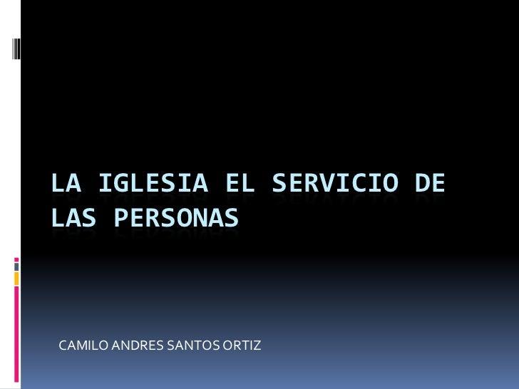 LA IGLESIA EL SERVICIO DELAS PERSONASCAMILO ANDRES SANTOS ORTIZ