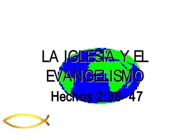 LA IGLESIA Y ELLA IGLESIA Y ELEVANGELISMOEVANGELISMOHechos 2:38- 47