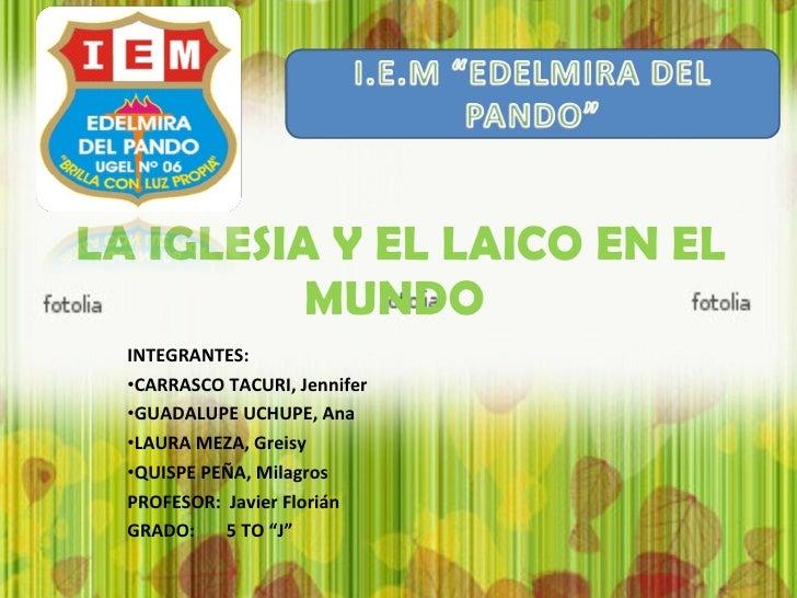 LA IGLESIA Y EL LAICO EN EL MUNDO  <ul><li>INTEGRANTES: </li></ul><ul><li>CARRASCO TACURI, Jennifer </li></ul><ul><li>GUAD...