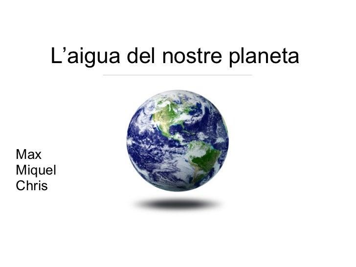 L'aigua del nostre planeta  Max  Miquel Chris
