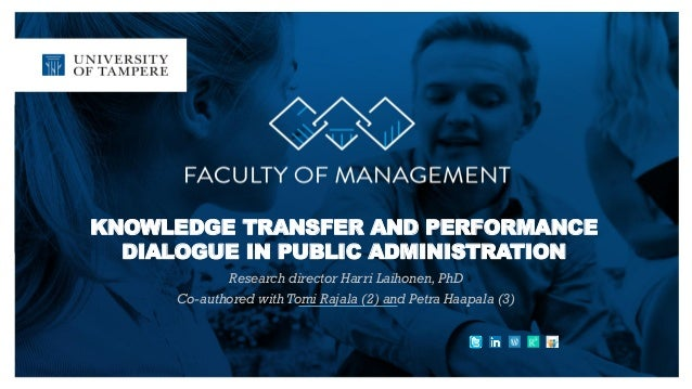 KNOWLEDGE TRANSFER AND PERFORMANCE DIALOGUE IN PUBLIC ADMINISTRATION Research director Harri Laihonen, PhD Co-authored wit...