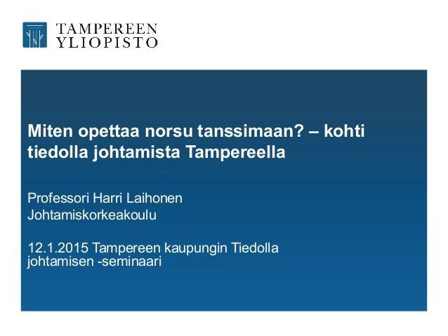 Miten opettaa norsu tanssimaan? – kohti tiedolla johtamista Tampereella Professori Harri Laihonen Johtamiskorkeakoulu 12.1...