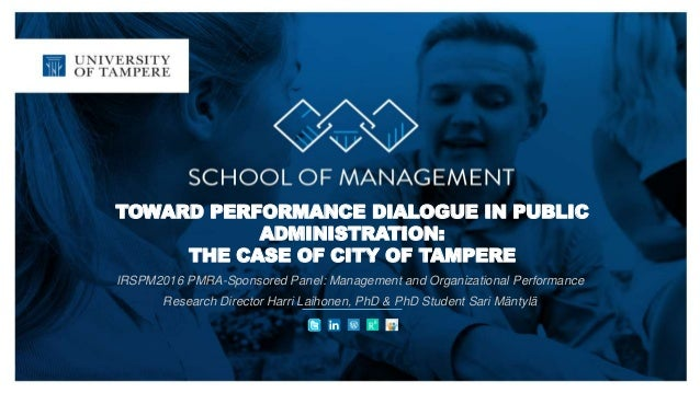TOWARD PERFORMANCE DIALOGUE IN PUBLIC ADMINISTRATION: THE CASE OF CITY OF TAMPERE IRSPM2016 PMRA-Sponsored Panel: Manageme...