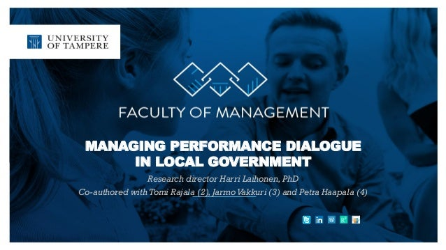 MANAGING PERFORMANCE DIALOGUE IN LOCAL GOVERNMENT Research director Harri Laihonen, PhD Co-authored with Tomi Rajala (2), ...