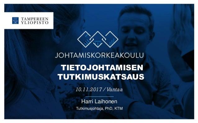 TIETOJOHTAMISEN TUTKIMUSKATSAUS 10.11.2017 /Vantaa Harri Laihonen Tutkimusjohtaja, PhD, KTM