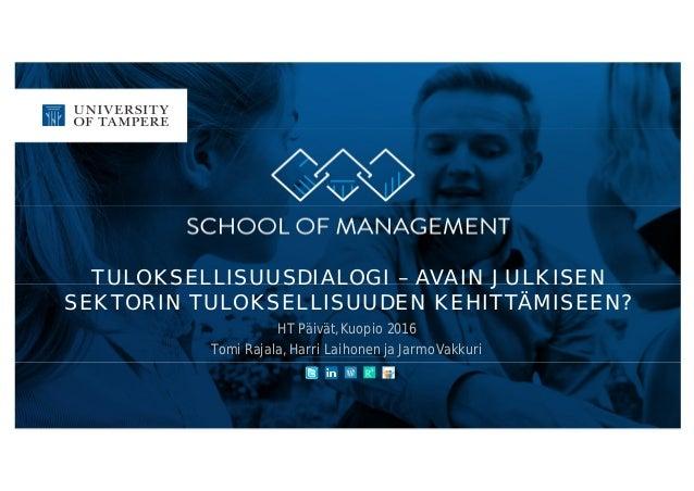 TULOKSELLISUUSDIALOGI – AVAIN JULKISEN SEKTORIN TULOKSELLISUUDEN KEHITTÄMISEEN? HT Päivät, Kuopio 2016 Tomi Rajala, Harri ...