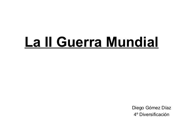 La II Guerra MundialDiego Gómez Díaz4º Diversificación