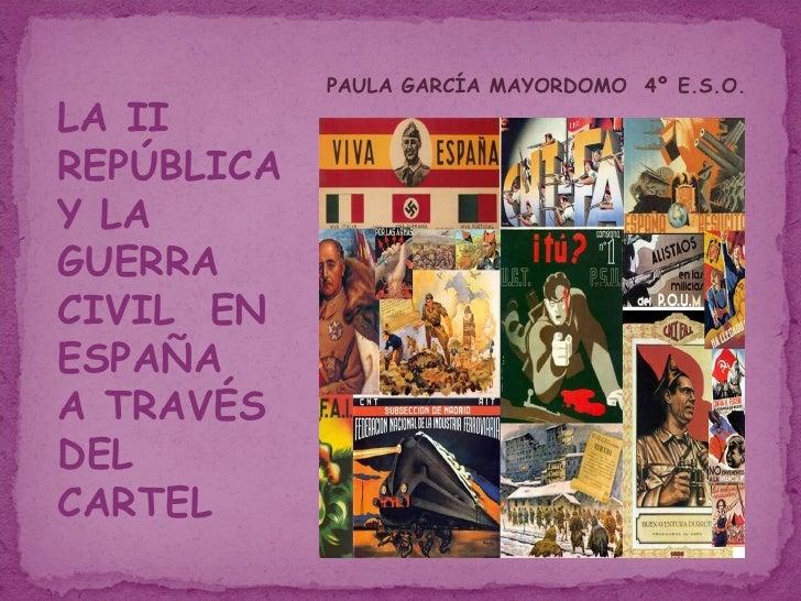 LA II REPÚBLICA Y LA GUERRA CIVIL  EN ESPAÑA  A TRAVÉS DEL CARTEL PAULA GARCÍA MAYORDOMO  4º E.S.O.