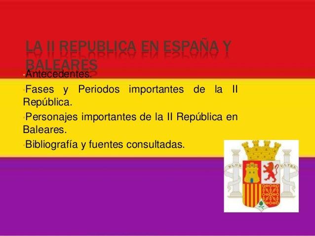 LA II REPUBLICA EN ESPAÑA Y BALEARES•Antecedentes.•Fases    y Periodos importantes de la IIRepública.•Personajes important...