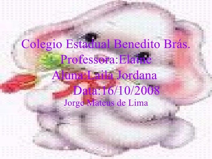Colegio Estadual Benedito Brás. Professora:Elaine Aluna:Laila Jordana  Data:16/10/2008 Jorge Mateus de Lima