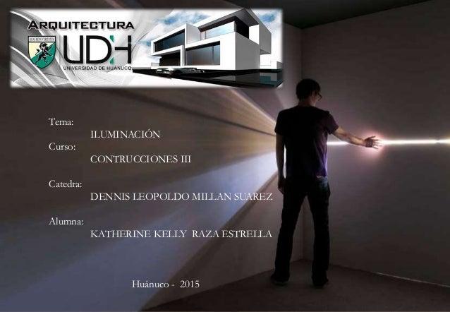 Tema: ILUMINACIÓN Curso: CONTRUCCIONES III Catedra: DENNIS LEOPOLDO MILLAN SUAREZ Alumna: KATHERINE KELLY RAZA ESTRELLA Hu...