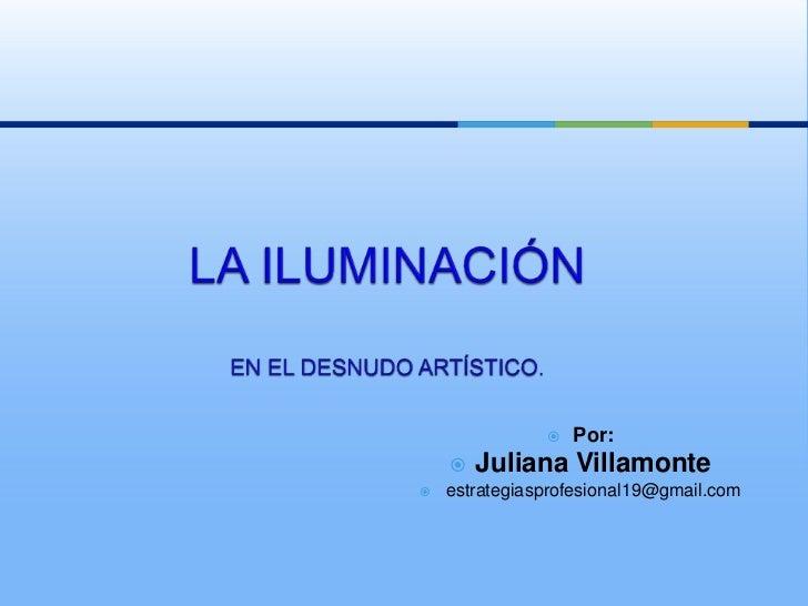 LA ILUMINACIÓN<br />ENEL DESNUDO ARTÍSTICO.<br /><ul><li>Por: