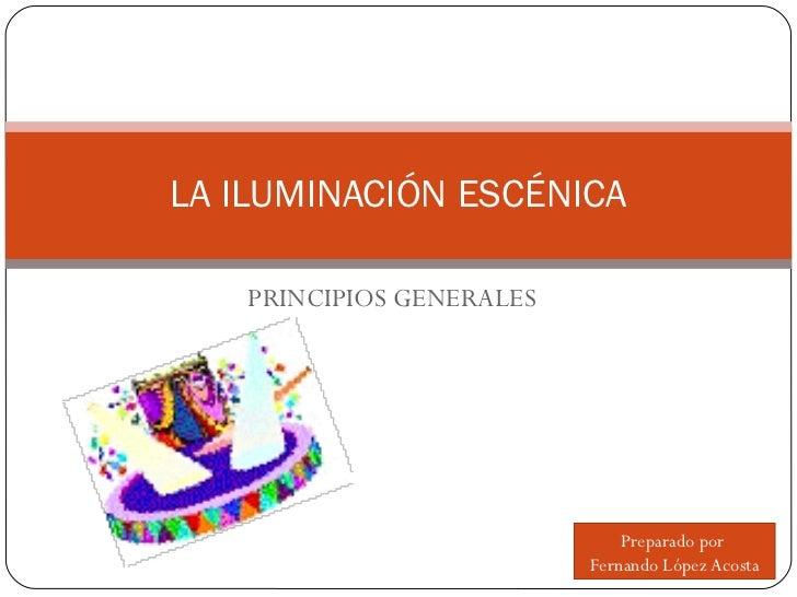 PRINCIPIOS GENERALES LA ILUMINACIÓN ESCÉNICA Preparado por  Fernando López Acosta