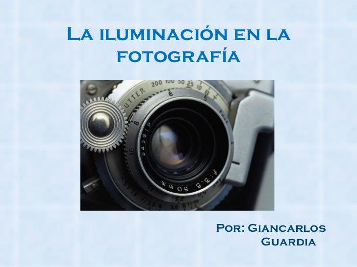 La iluminación en la fotografía Por: Giancarlos  Guardia