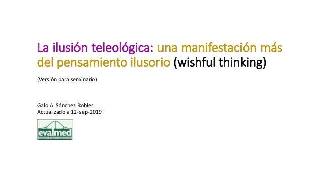 La ilusión teleológica: una manifestación más del pensamiento ilusorio (wishful thinking) (Versión para seminario) Galo A....