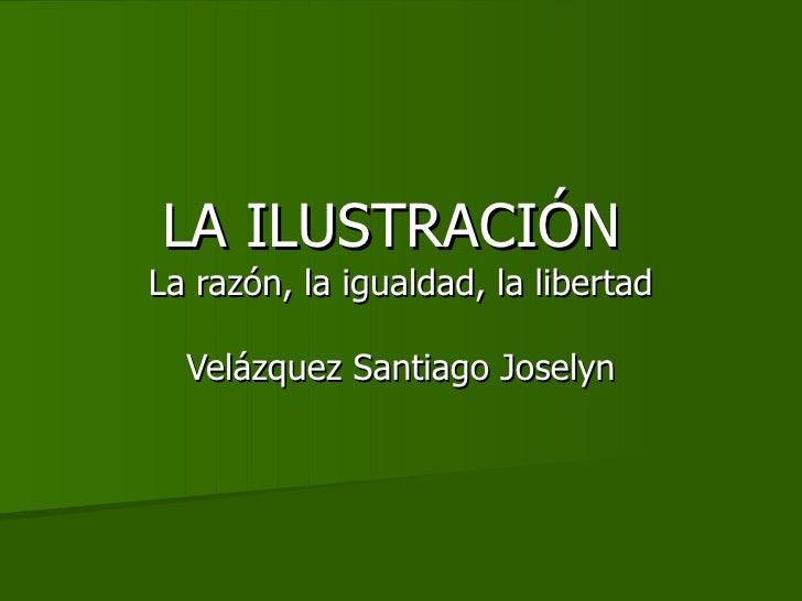 LA ILUSTRACIÓN  La razón, la igualdad, la libertad Velázquez Santiago Joselyn